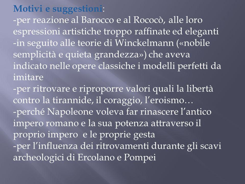 Motivi e suggestioni : -per reazione al Barocco e al Rococò, alle loro espressioni artistiche troppo raffinate ed eleganti -in seguito alle teorie di
