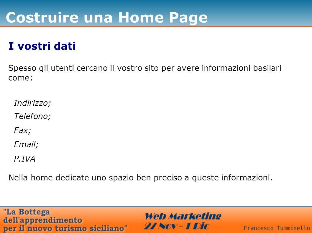 Costruire una Home Page I vostri dati Spesso gli utenti cercano il vostro sito per avere informazioni basilari come: Nella home dedicate uno spazio ben preciso a queste informazioni.