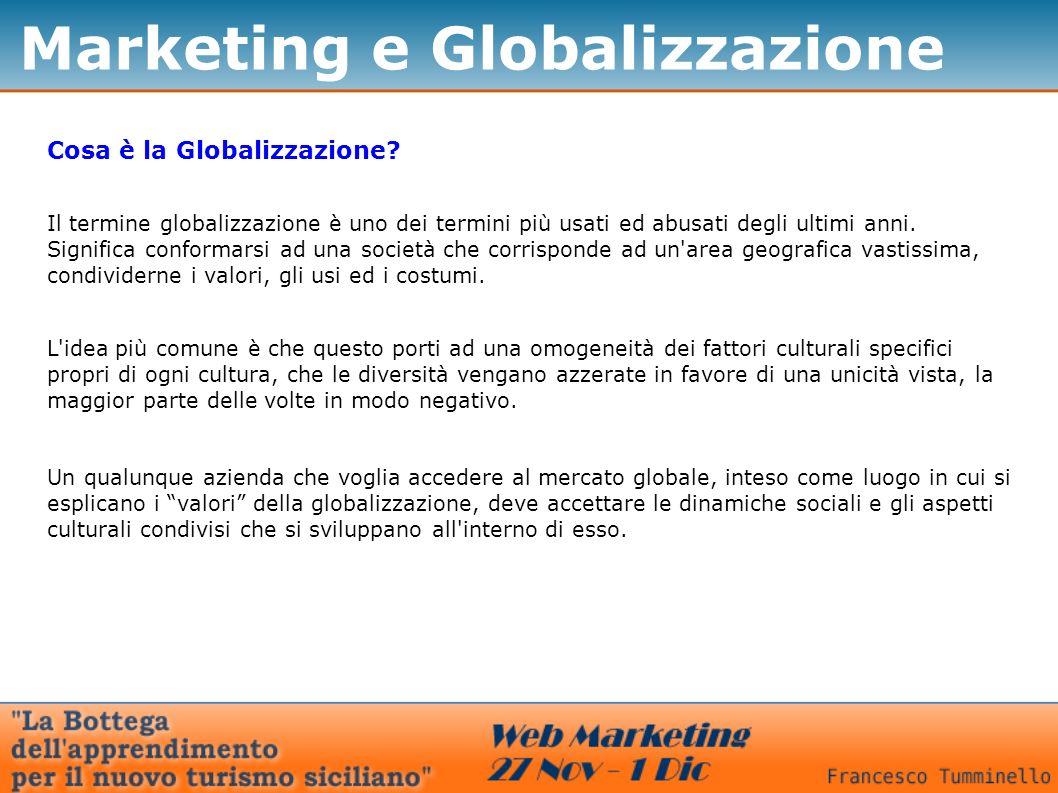 Marketing e Globalizzazione Cosa è la Globalizzazione? Il termine globalizzazione è uno dei termini più usati ed abusati degli ultimi anni. Significa