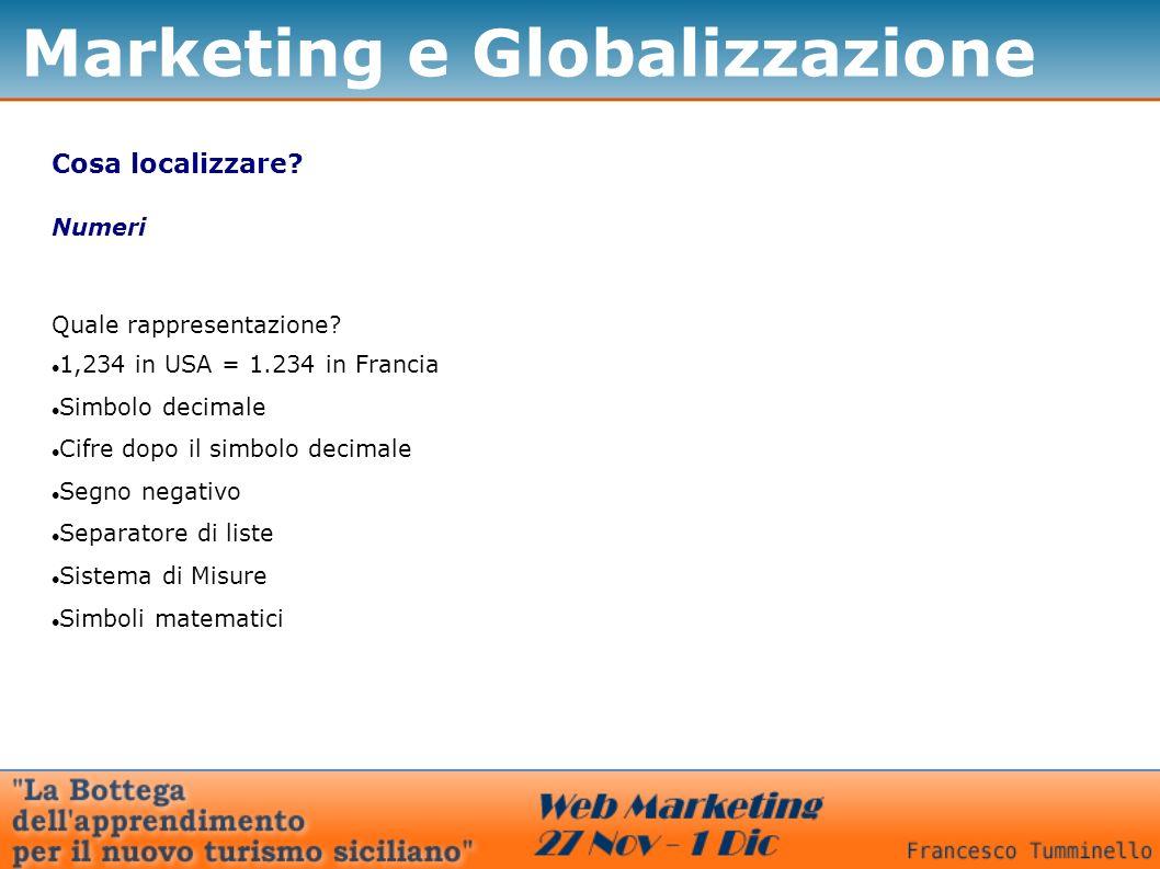 Marketing e Globalizzazione Cosa localizzare? Numeri Quale rappresentazione? 1,234 in USA = 1.234 in Francia Simbolo decimale Cifre dopo il simbolo de