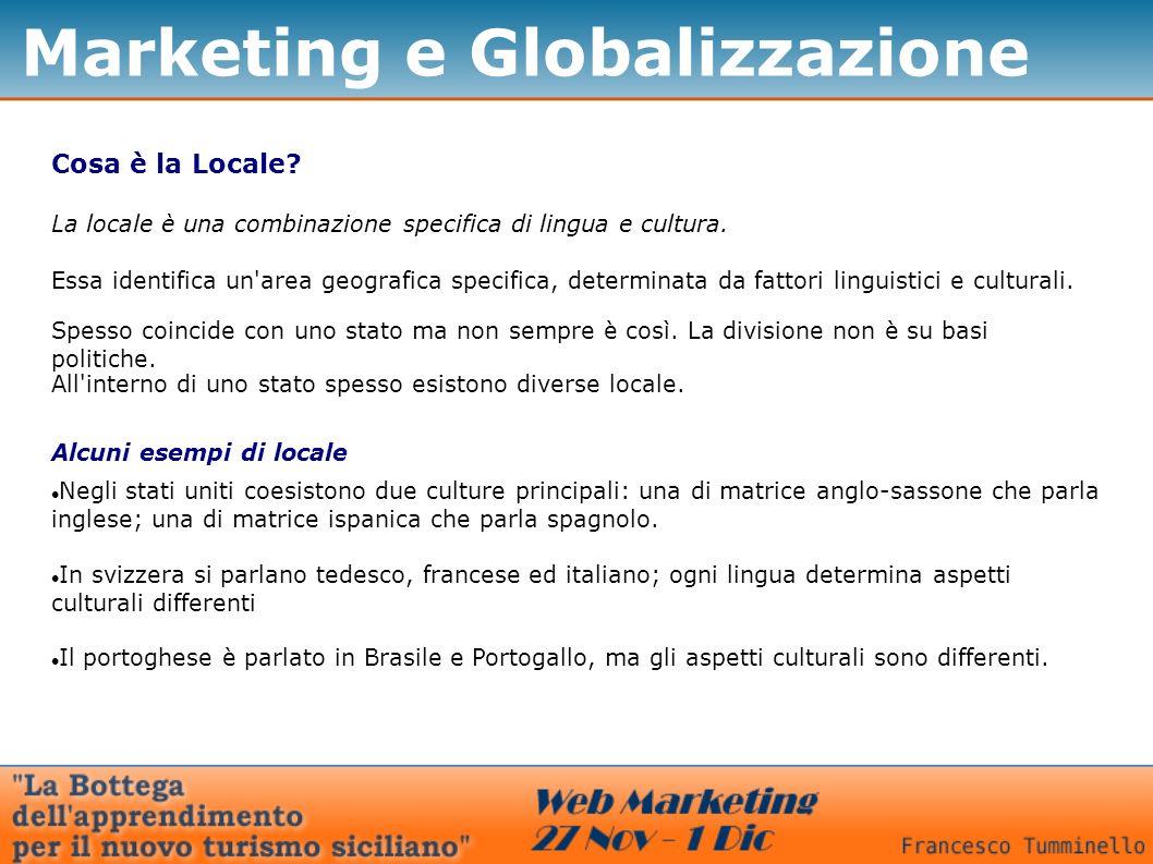 Marketing e Globalizzazione Cosa è la Locale? La locale è una combinazione specifica di lingua e cultura. Essa identifica un'area geografica specifica