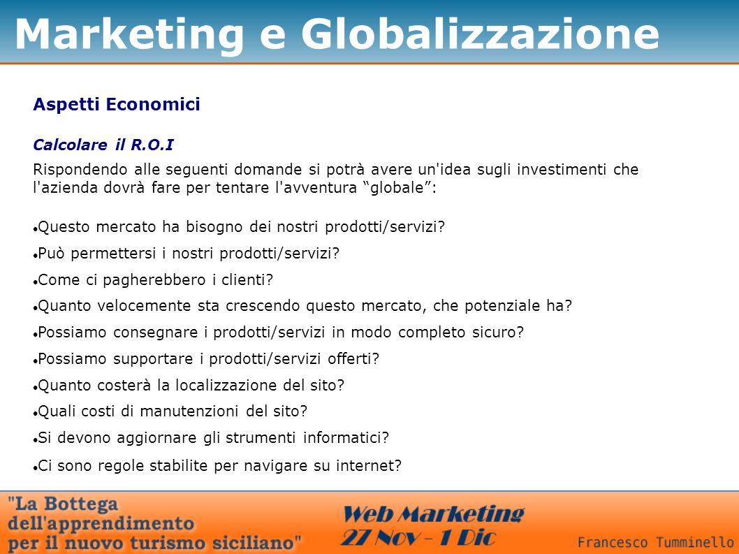 Marketing e Globalizzazione Aspetti Economici Rispondendo alle seguenti domande si potrà avere un idea sugli investimenti che l azienda dovrà fare per tentare l avventura globale: Questo mercato ha bisogno dei nostri prodotti/servizi.
