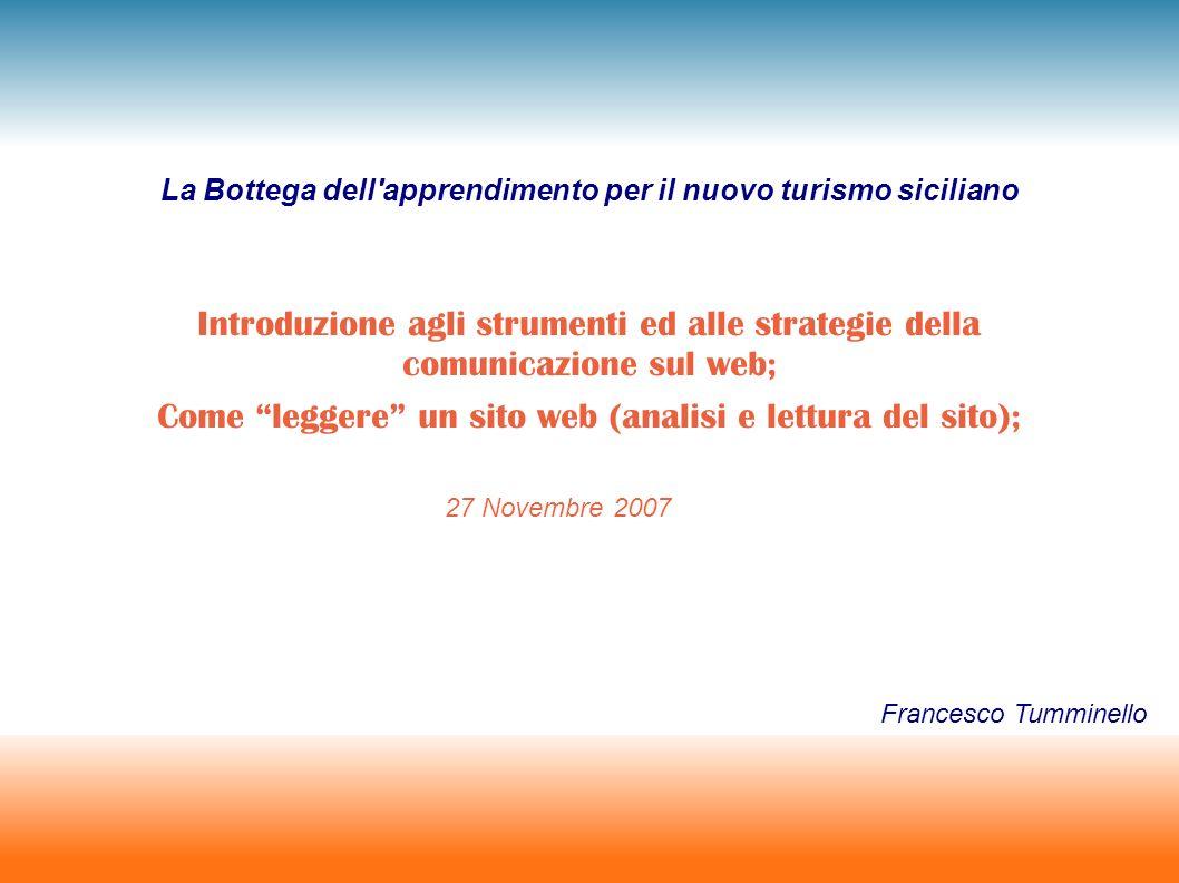 La Bottega dell apprendimento per il nuovo turismo siciliano Introduzione agli strumenti ed alle strategie della comunicazione sul web; Come leggere un sito web (analisi e lettura del sito); 27 Novembre 2007 Francesco Tumminello