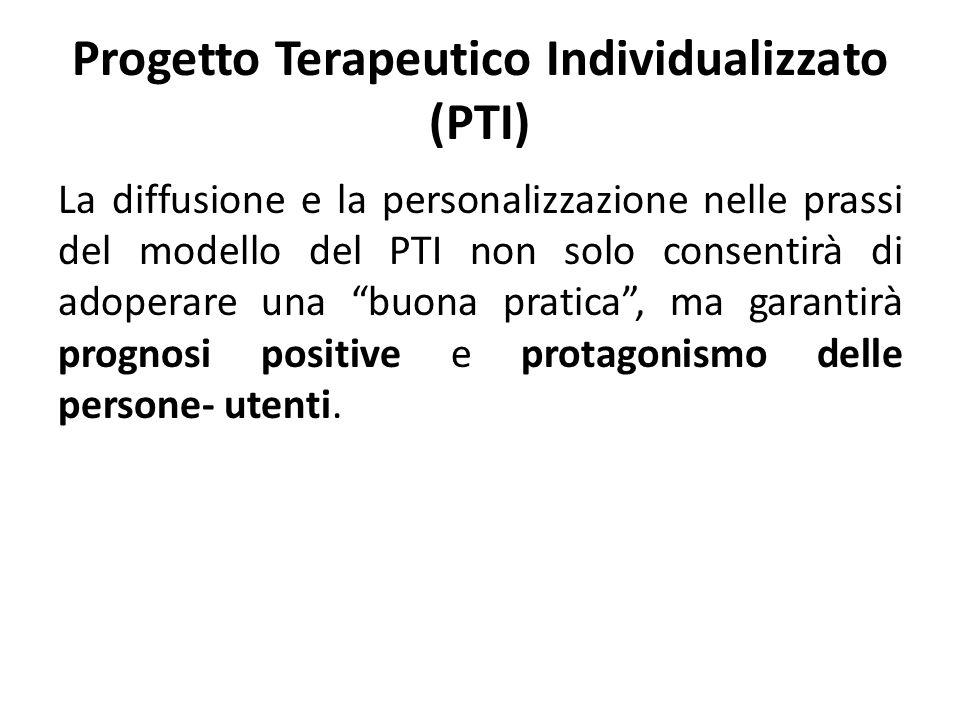 Progetto Terapeutico Individualizzato (PTI) La diffusione e la personalizzazione nelle prassi del modello del PTI non solo consentirà di adoperare una