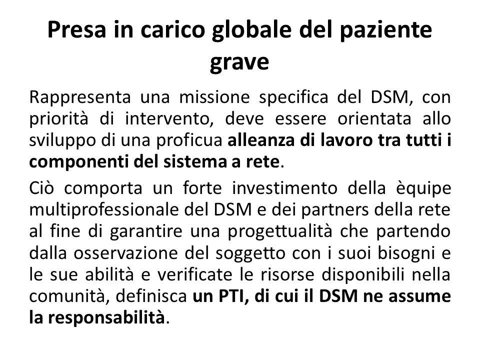 Presa in carico globale del paziente grave Rappresenta una missione specifica del DSM, con priorità di intervento, deve essere orientata allo sviluppo