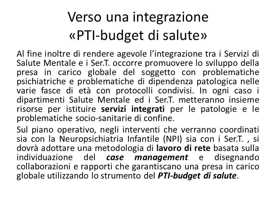 Verso una integrazione «PTI-budget di salute» Al fine inoltre di rendere agevole lintegrazione tra i Servizi di Salute Mentale e i Ser.T. occorre prom