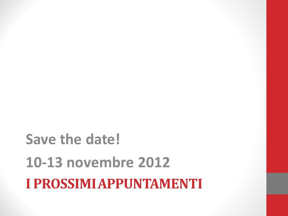 I PROSSIMI APPUNTAMENTI Save the date! 10-13 novembre 2012