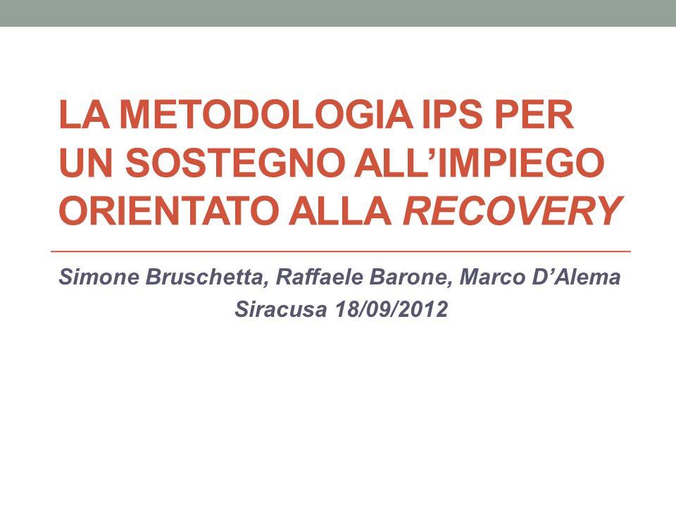LA METODOLOGIA IPS PER UN SOSTEGNO ALLIMPIEGO ORIENTATO ALLA RECOVERY Simone Bruschetta, Raffaele Barone, Marco DAlema Siracusa 18/09/2012