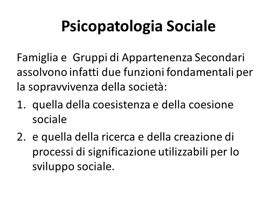 Psicopatologia Sociale Famiglia e Gruppi di Appartenenza Secondari assolvono infatti due funzioni fondamentali per la sopravvivenza della società: 1.quella della coesistenza e della coesione sociale 2.e quella della ricerca e della creazione di processi di significazione utilizzabili per lo sviluppo sociale.