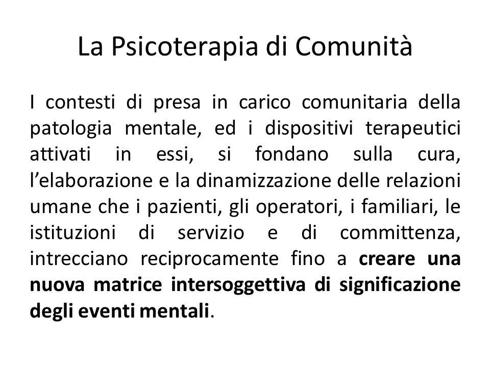 La Psicoterapia di Comunità I contesti di presa in carico comunitaria della patologia mentale, ed i dispositivi terapeutici attivati in essi, si fonda