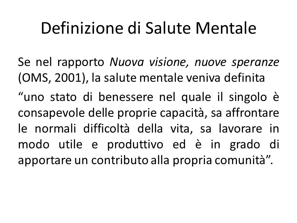 Definizione di Salute Mentale Se nel rapporto Nuova visione, nuove speranze (OMS, 2001), la salute mentale veniva definita uno stato di benessere nel