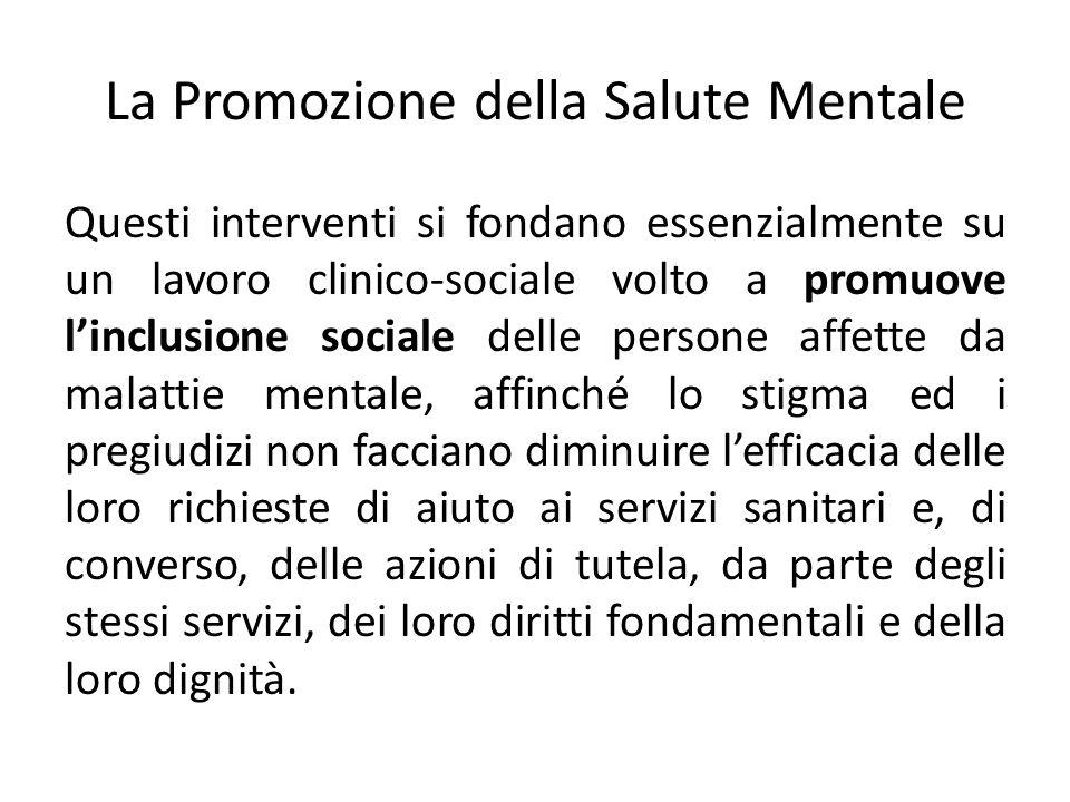 La Promozione della Salute Mentale Questi interventi si fondano essenzialmente su un lavoro clinico-sociale volto a promuove linclusione sociale delle