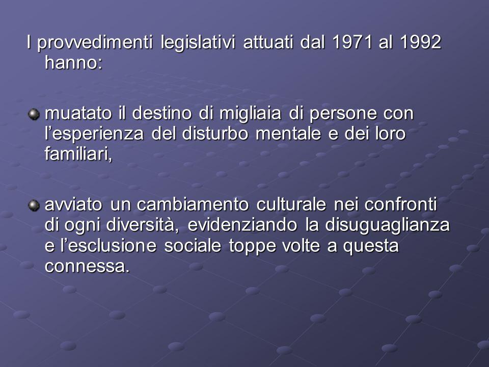 I provvedimenti legislativi attuati dal 1971 al 1992 hanno: muatato il destino di migliaia di persone con lesperienza del disturbo mentale e dei loro