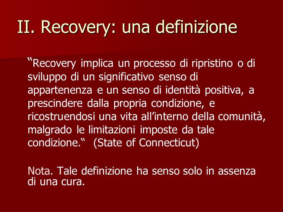 II. Recovery: una definizione Recovery implica un processo di ripristino o di sviluppo di un significativo senso di appartenenza e un senso di identit