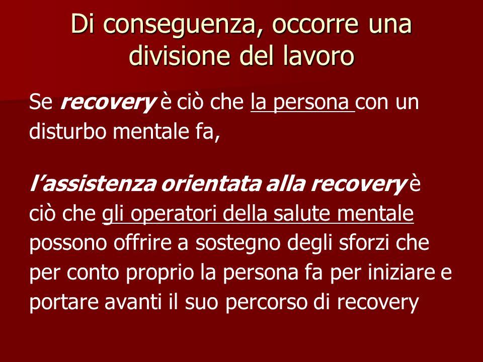 Di conseguenza, occorre una divisione del lavoro Se recovery è ciò che la persona con un disturbo mentale fa, lassistenza orientata alla recovery è ci