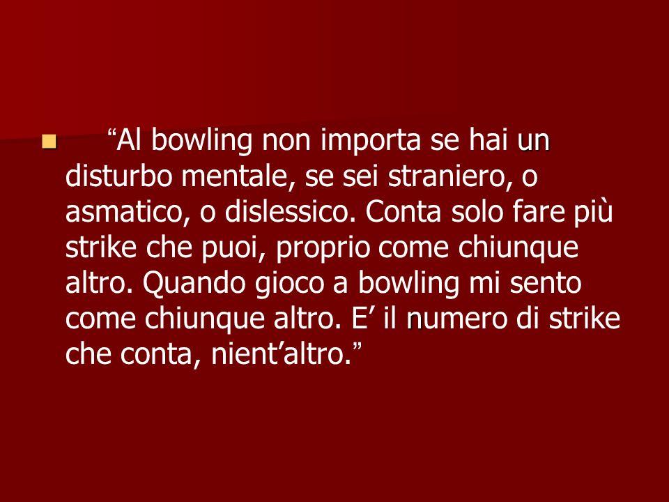un nAl bowling non importa se hai un disturbo mentale, se sei straniero, o asmatico, o dislessico. Conta solo fare più strike che puoi, proprio come c
