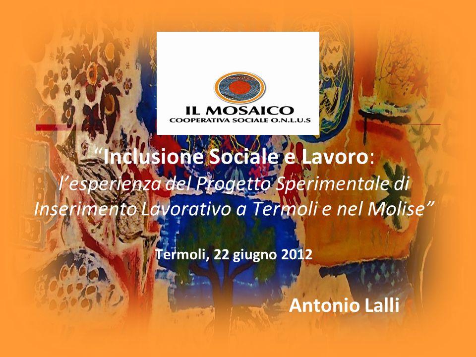 Inclusione Sociale e Lavoro: lesperienza del Progetto Sperimentale di Inserimento Lavorativo a Termoli e nel Molise Termoli, 22 giugno 2012 Antonio La