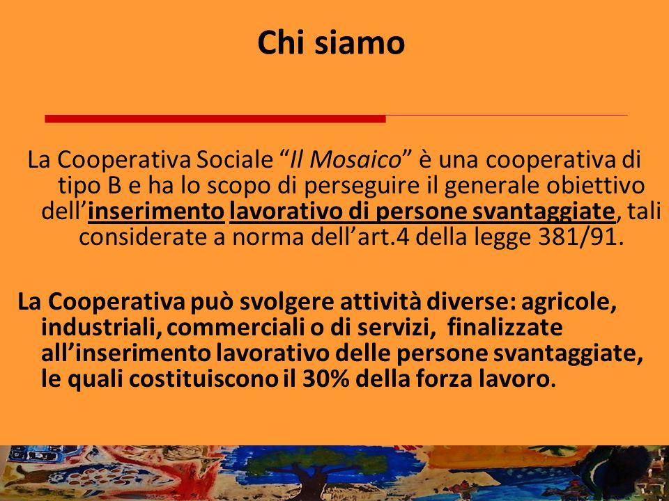 Chi siamo La Cooperativa Sociale Il Mosaico è una cooperativa di tipo B e ha lo scopo di perseguire il generale obiettivo dellinserimento lavorativo d