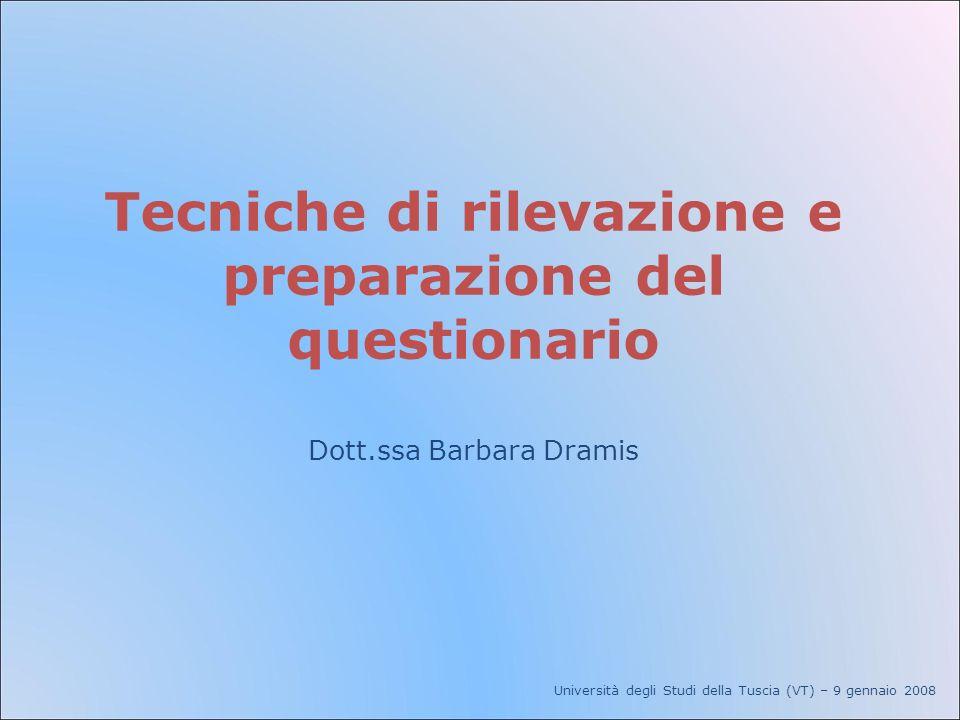 Tecniche di rilevazione e preparazione del questionario Dott.ssa Barbara Dramis Università degli Studi della Tuscia (VT) – 9 gennaio 2008