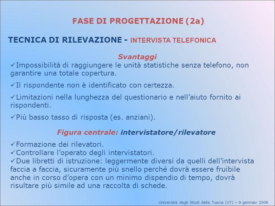 FASE DI PROGETTAZIONE (2a) TECNICA DI RILEVAZIONE - INTERVISTA TELEFONICA Svantaggi Impossibilità di raggiungere le unità statistiche senza telefono,