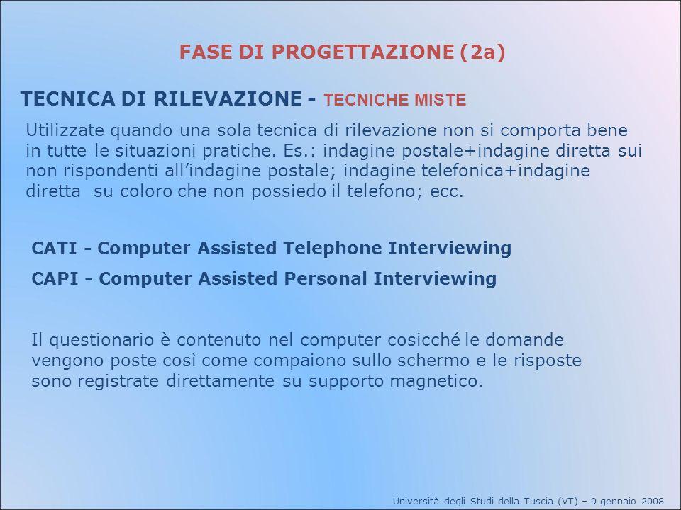 FASE DI PROGETTAZIONE (2a) TECNICA DI RILEVAZIONE - TECNICHE MISTE Università degli Studi della Tuscia (VT) – 9 gennaio 2008 Utilizzate quando una sol