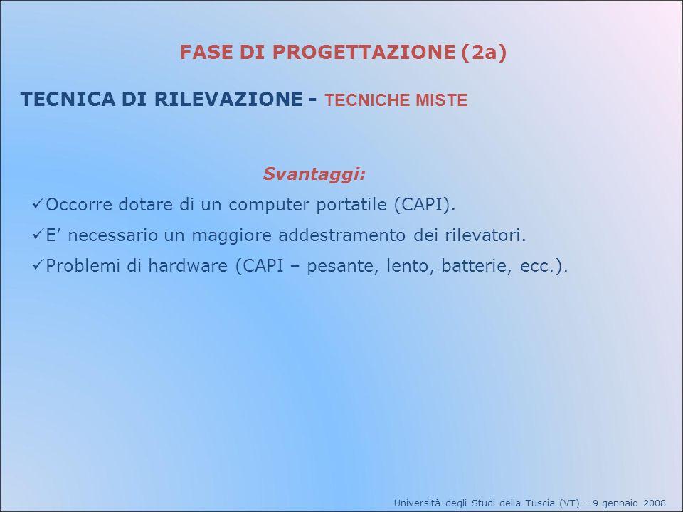 FASE DI PROGETTAZIONE (2a) TECNICA DI RILEVAZIONE - TECNICHE MISTE Università degli Studi della Tuscia (VT) – 9 gennaio 2008 Svantaggi: Occorre dotare