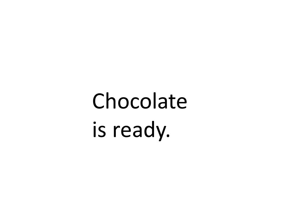 Chocolate is ready.