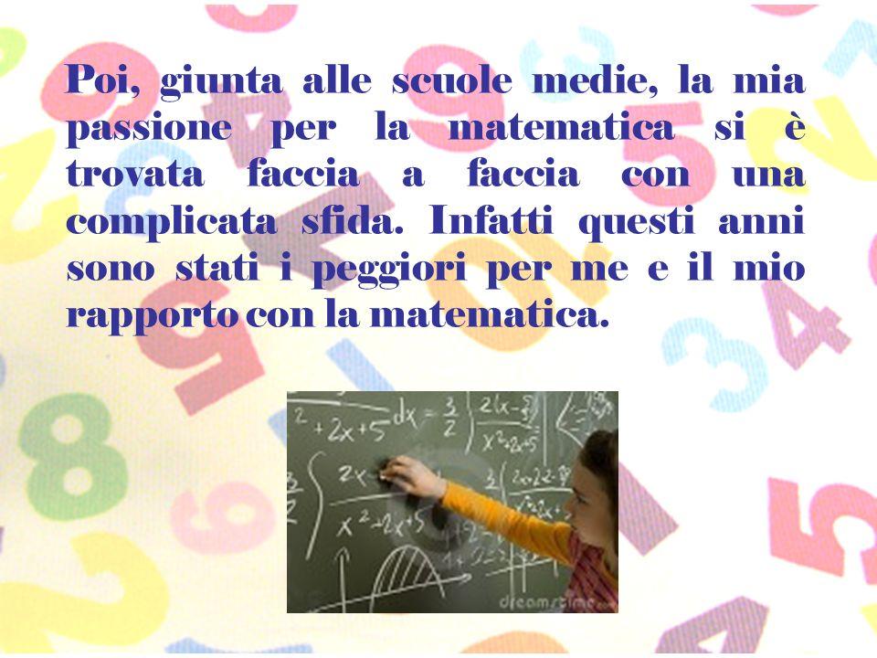 Poi, giunta alle scuole medie, la mia passione per la matematica si è trovata faccia a faccia con una complicata sfida. Infatti questi anni sono stati