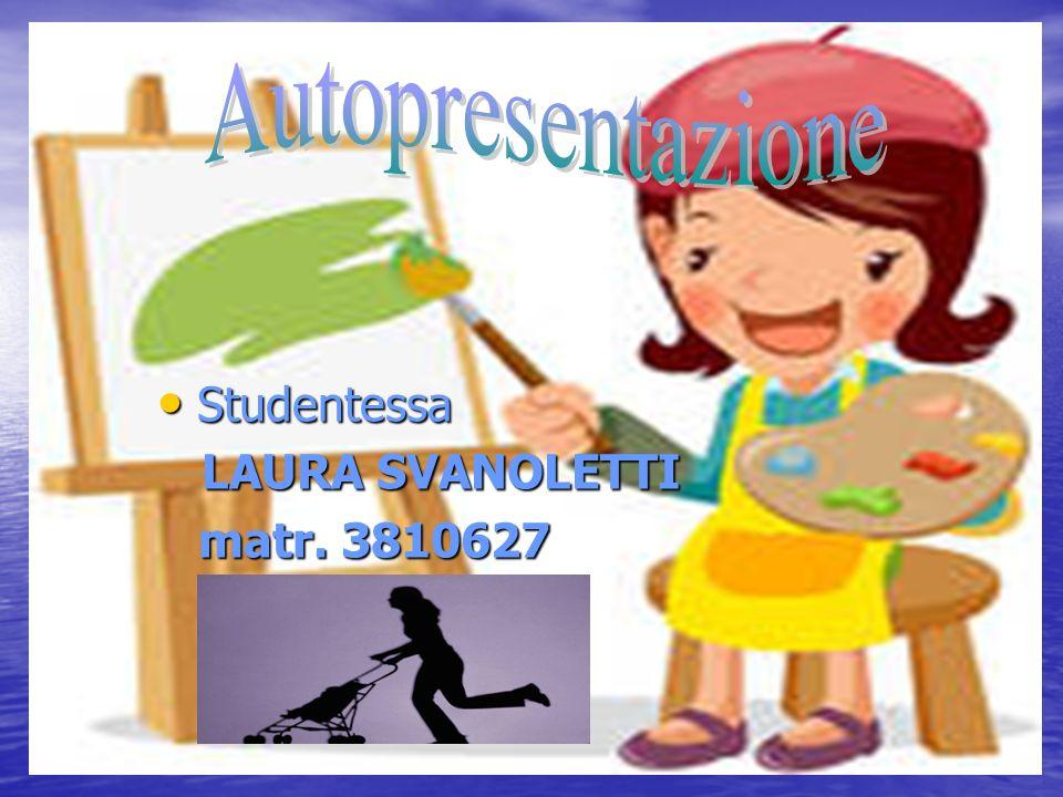 Studentessa Studentessa LAURA SVANOLETTI LAURA SVANOLETTI matr. 3810627 matr. 3810627