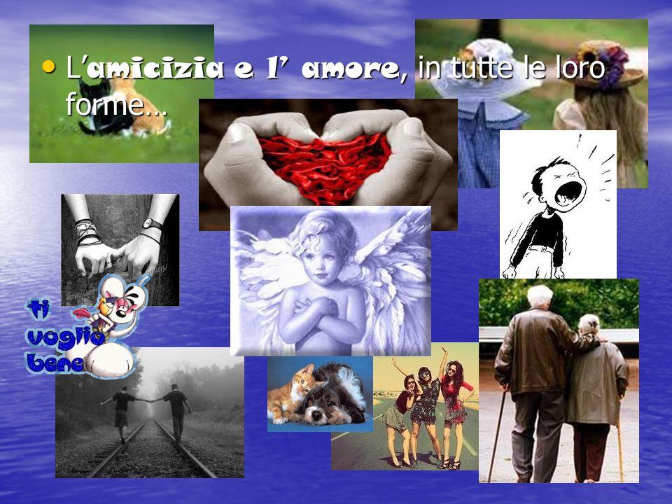 L amicizia e l amore, in tutte le loro forme… L amicizia e l amore, in tutte le loro forme…