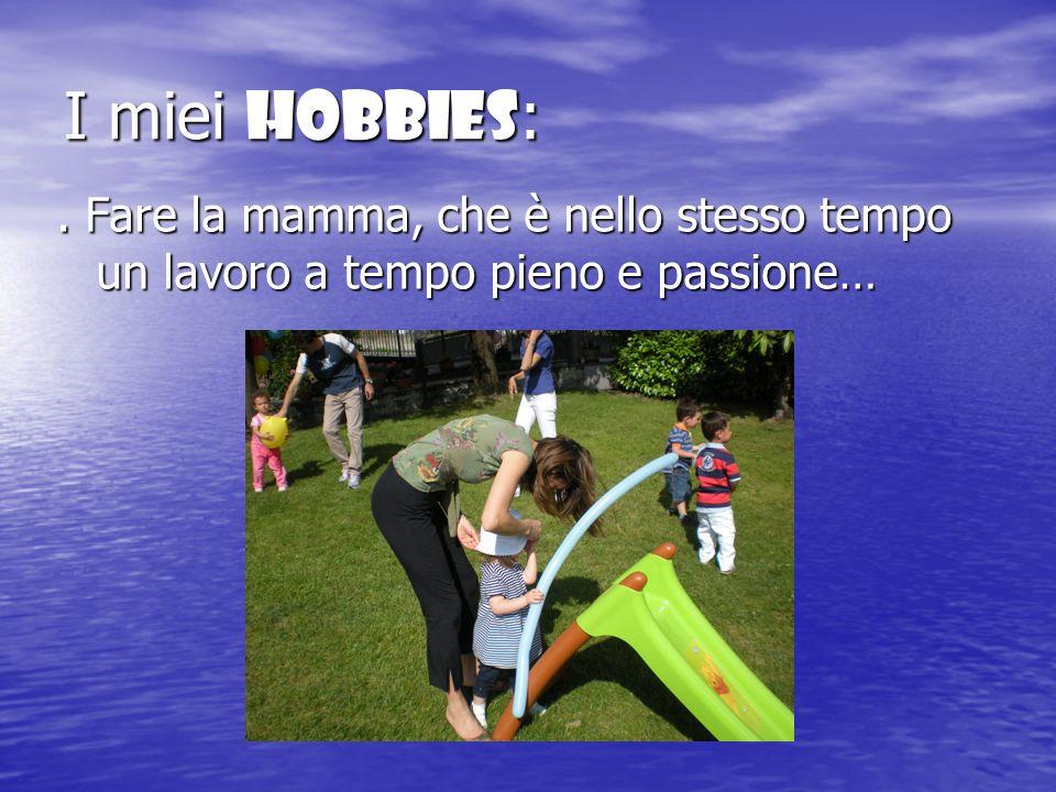I miei Hobbies :. Fare la mamma, che è nello stesso tempo un lavoro a tempo pieno e passione…