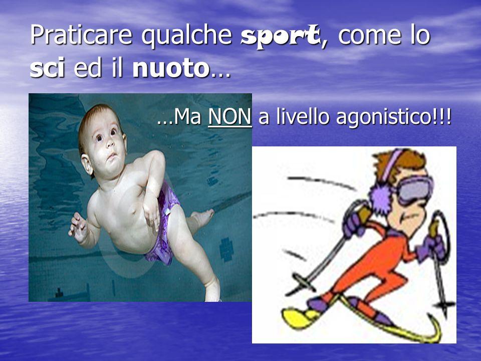 Praticare qualche sport, come lo sci ed il nuoto… …Ma NON a livello agonistico!!!