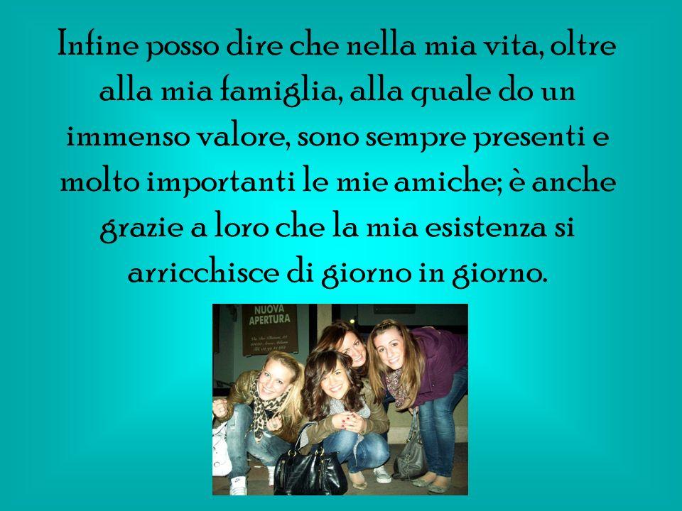 Infine posso dire che nella mia vita, oltre alla mia famiglia, alla quale do un immenso valore, sono sempre presenti e molto importanti le mie amiche;
