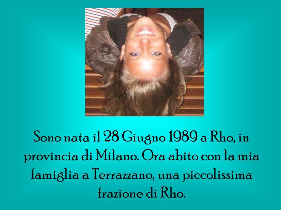 Sono nata il 28 Giugno 1989 a Rho, in provincia di Milano. Ora abito con la mia famiglia a Terrazzano, una piccolissima frazione di Rho.