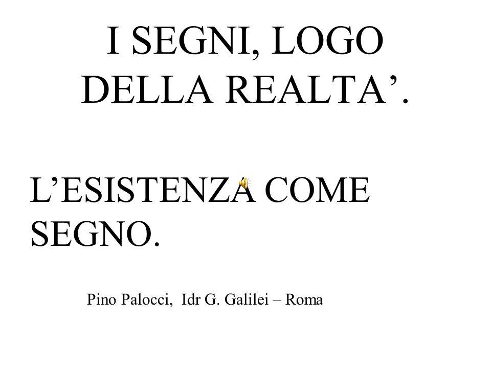 I SEGNI, LOGO DELLA REALTA. LESISTENZA COME SEGNO. Pino Palocci, Idr G. Galilei – Roma