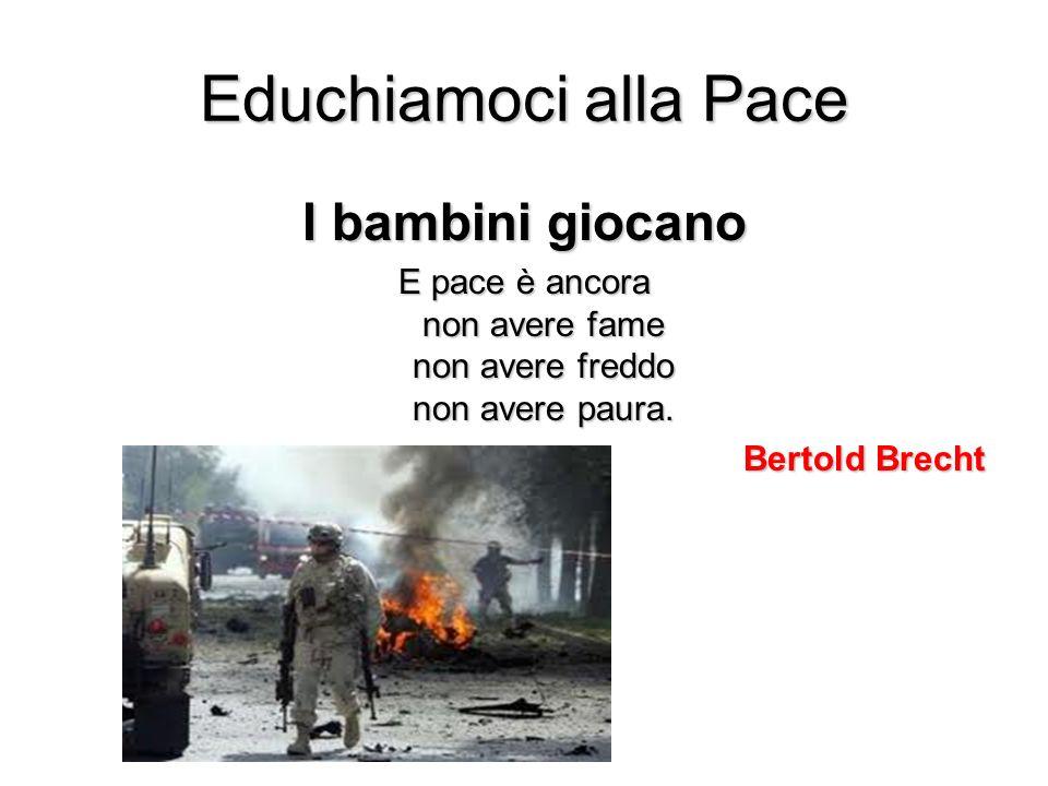 Educhiamoci alla Pace I bambini giocano E pace è ancora non avere fame non avere freddo non avere paura. Bertold Brecht
