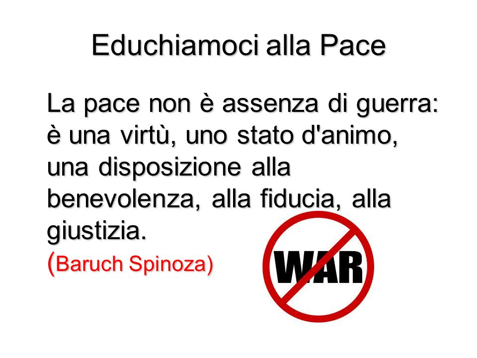 Educhiamoci alla Pace La pace non è assenza di guerra: è una virtù, uno stato d'animo, una disposizione alla benevolenza, alla fiducia, alla giustizia