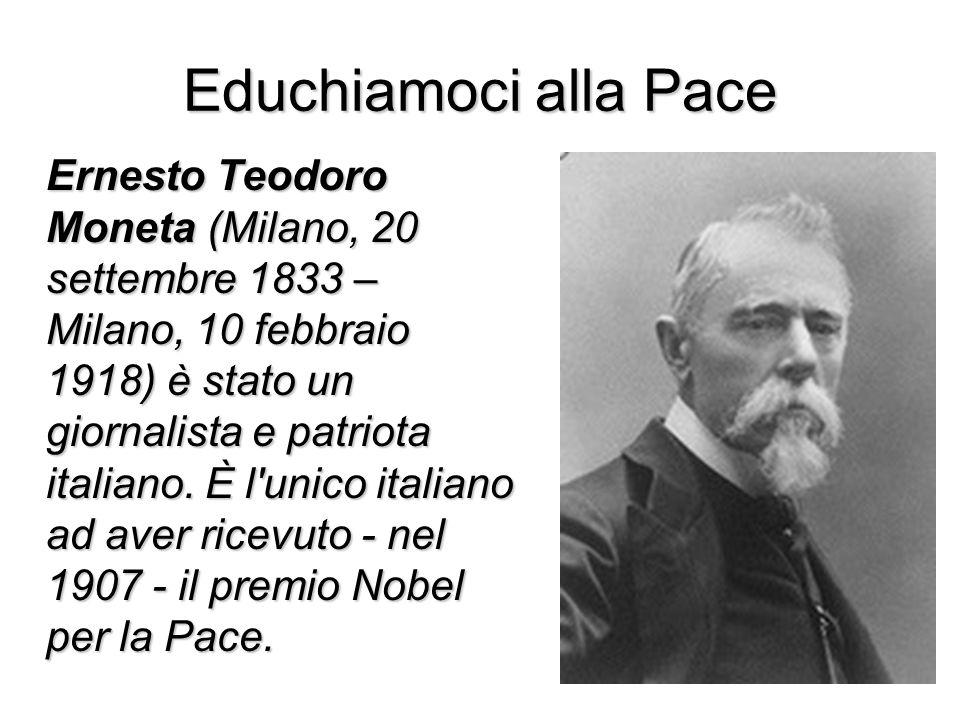 Educhiamoci alla Pace Ernesto Teodoro Moneta (Milano, 20 settembre 1833 – Milano, 10 febbraio 1918) è stato un giornalista e patriota italiano. È l'un