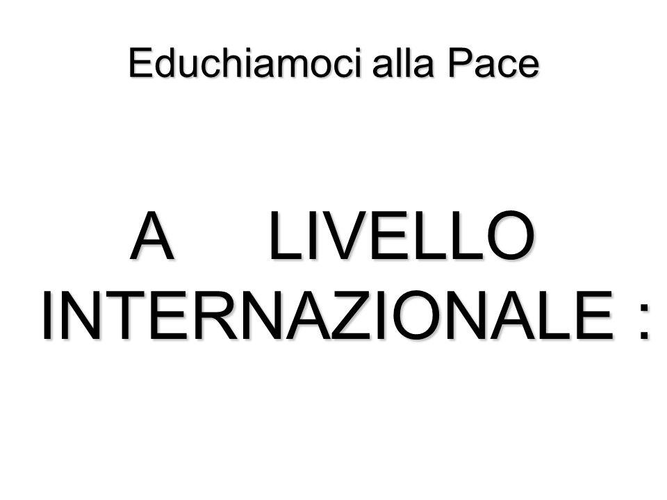 Educhiamoci alla Pace A LIVELLO INTERNAZIONALE :