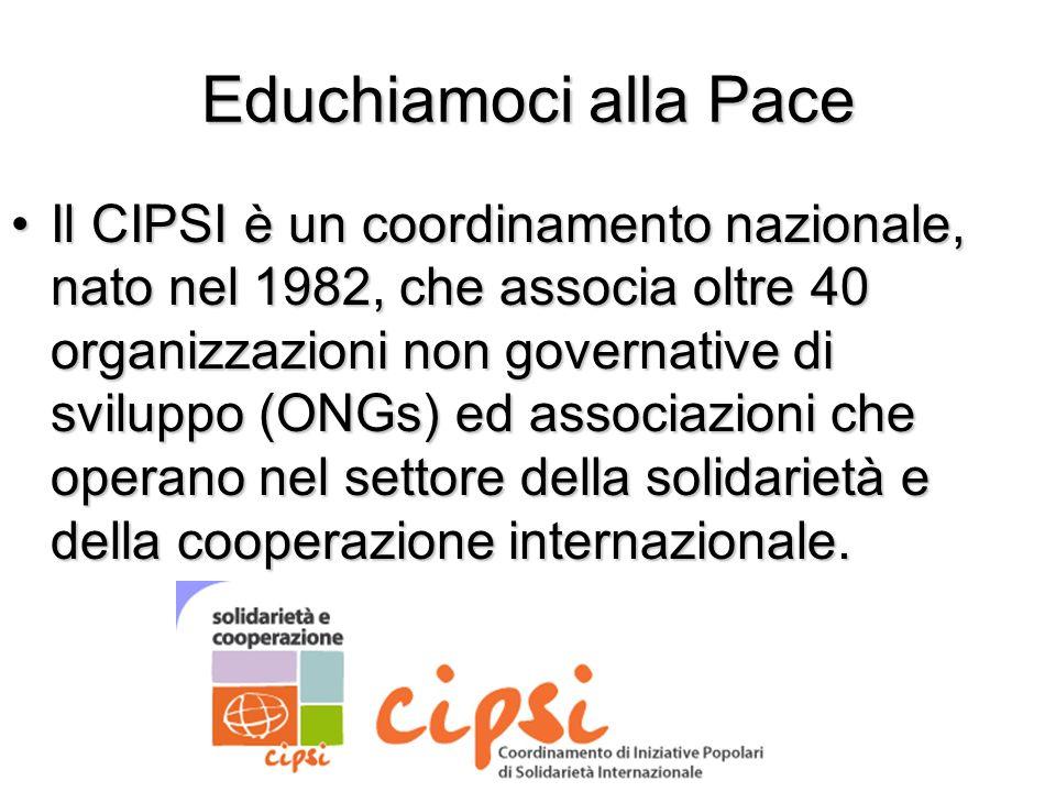 Educhiamoci alla Pace Il CIPSI è un coordinamento nazionale, nato nel 1982, che associa oltre 40 organizzazioni non governative di sviluppo (ONGs) ed