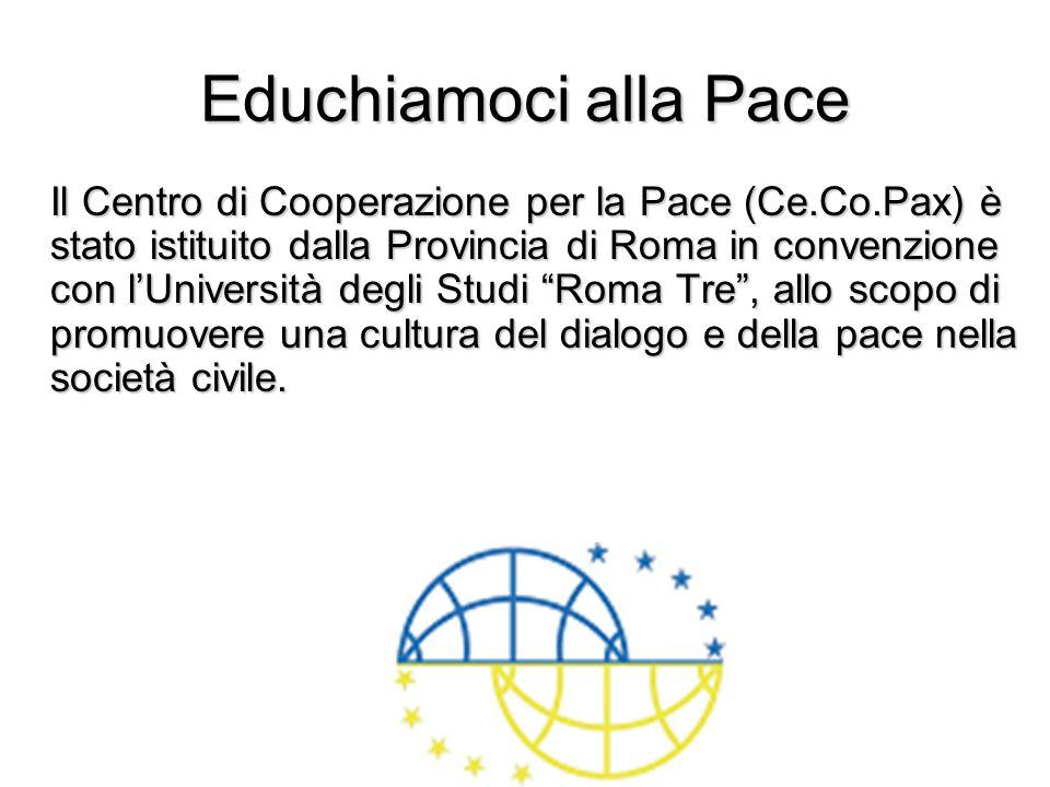 Educhiamoci alla Pace Il Centro di Cooperazione per la Pace (Ce.Co.Pax) è stato istituito dalla Provincia di Roma in convenzione con lUniversità degli