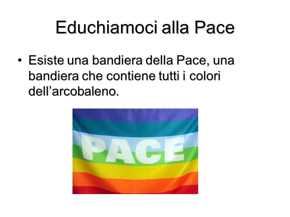 Educhiamoci alla Pace Esiste una bandiera della Pace, una bandiera che contiene tutti i colori dellarcobaleno.Esiste una bandiera della Pace, una band