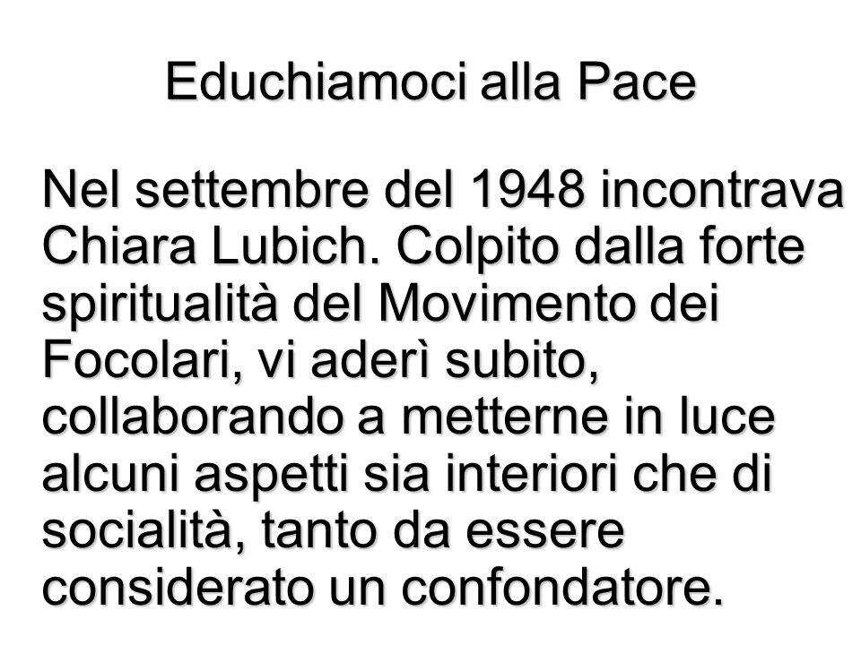 Educhiamoci alla Pace Nel settembre del 1948 incontrava Chiara Lubich. Colpito dalla forte spiritualità del Movimento dei Focolari, vi aderì subito, c