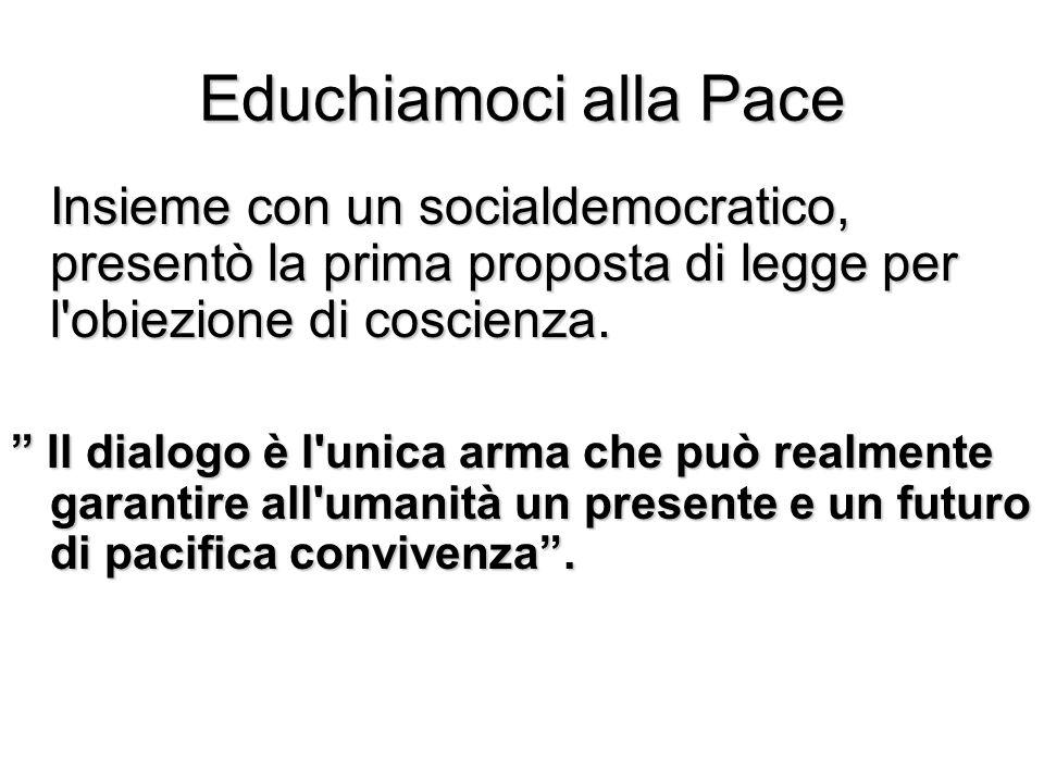 Educhiamoci alla Pace Insieme con un socialdemocratico, presentò la prima proposta di legge per l'obiezione di coscienza. Il dialogo è l'unica arma ch