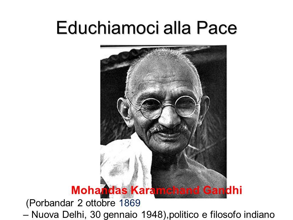 Educhiamoci alla Pace Mohandas Karamchand Gandhi (Porbandar 2 ottobre 1869 – Nuova Delhi, 30 gennaio 1948),politico e filosofo indiano