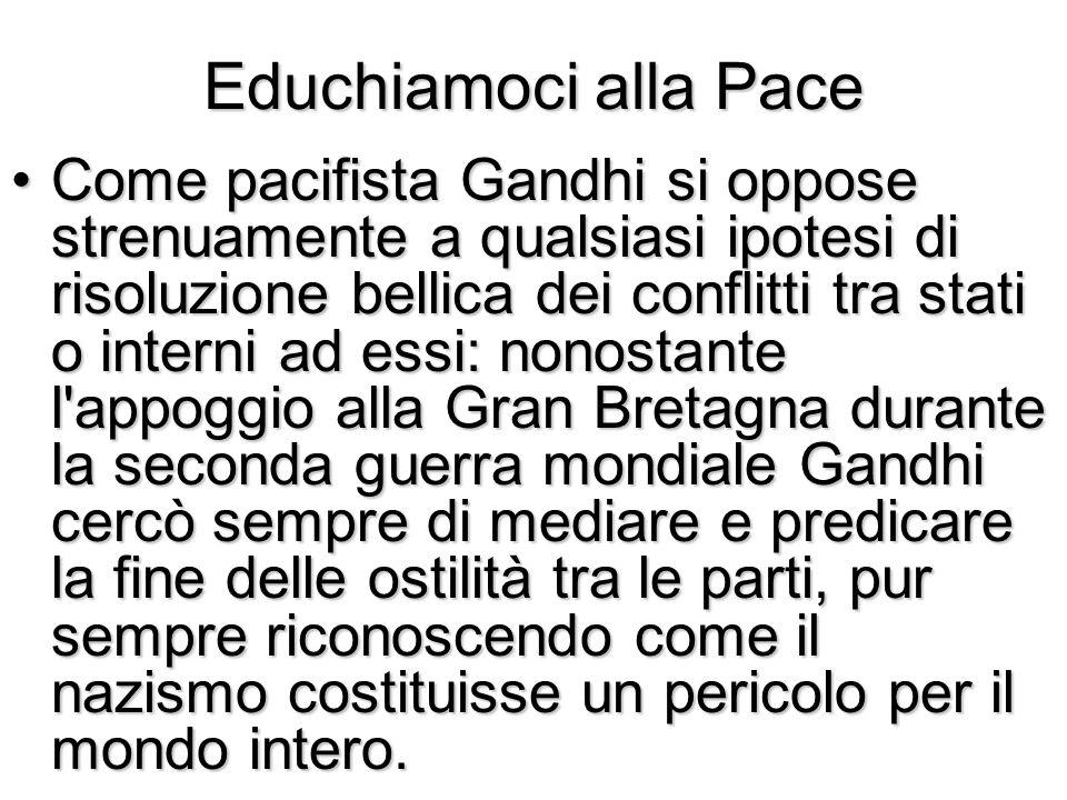 Educhiamoci alla Pace Come pacifista Gandhi si oppose strenuamente a qualsiasi ipotesi di risoluzione bellica dei conflitti tra stati o interni ad ess