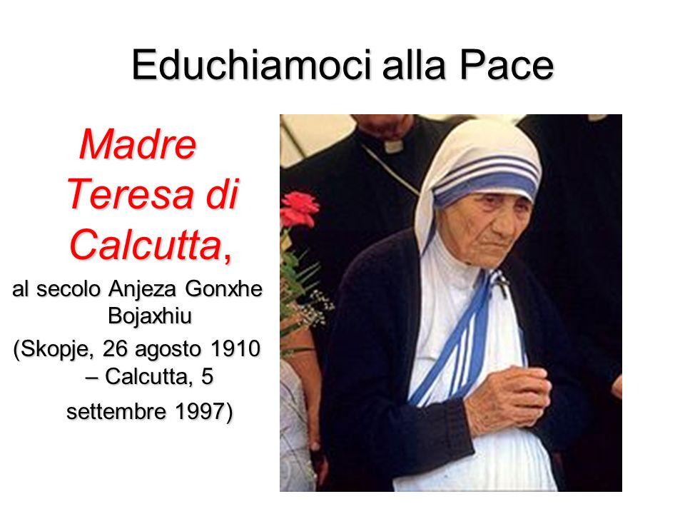 Educhiamoci alla Pace Madre Teresa di Calcutta, al secolo Anjeza Gonxhe Bojaxhiu (Skopje, 26 agosto 1910 – Calcutta, 5 settembre 1997)