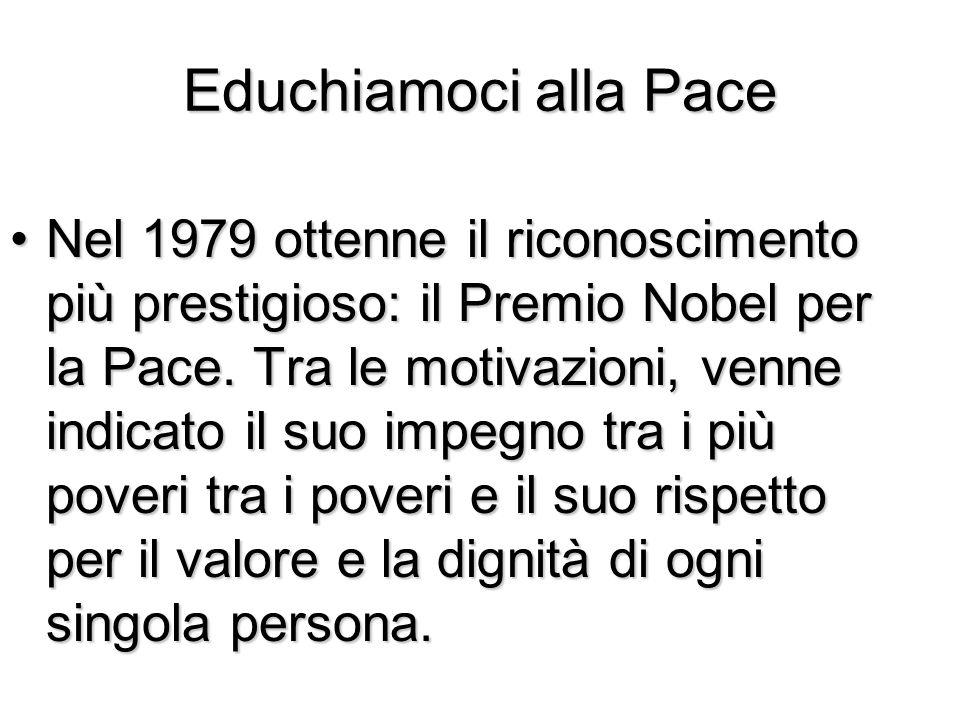 Educhiamoci alla Pace Nel 1979 ottenne il riconoscimento più prestigioso: il Premio Nobel per la Pace. Tra le motivazioni, venne indicato il suo impeg