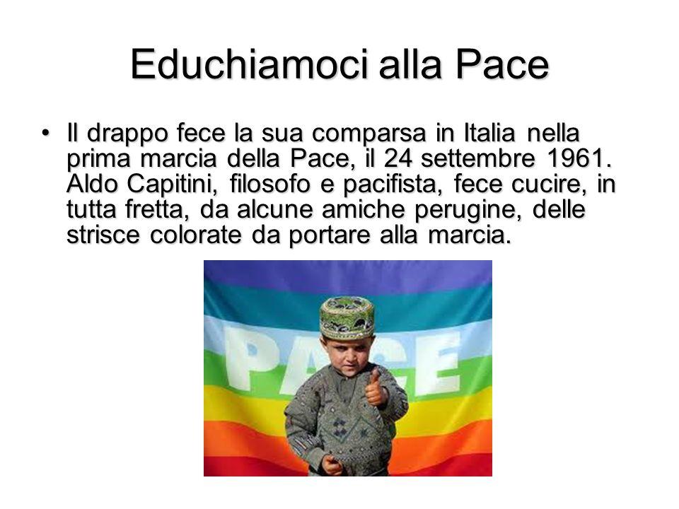 Educhiamoci alla Pace Il drappo fece la sua comparsa in Italia nella prima marcia della Pace, il 24 settembre 1961. Aldo Capitini, filosofo e pacifist