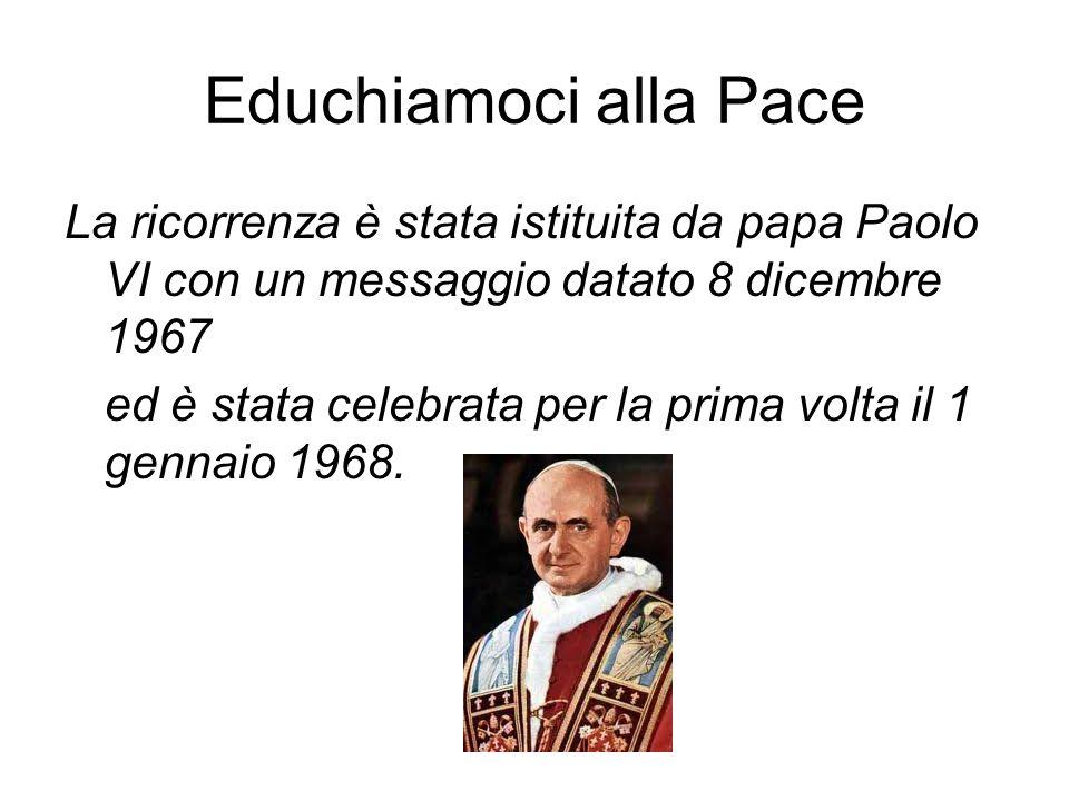 Educhiamoci alla Pace La ricorrenza è stata istituita da papa Paolo VI con un messaggio datato 8 dicembre 1967 ed è stata celebrata per la prima volta